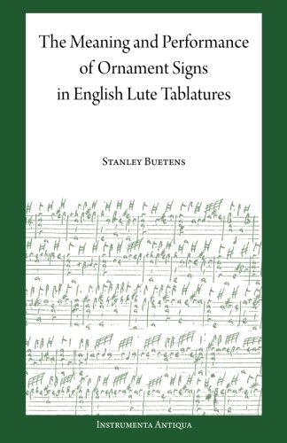 The Meaning and Performance of Ornaments in Lute Tablature por Stanley Buetens