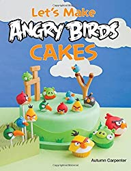 Let's Make Angry Birds Cakes: 25 Unique Cake Designs Featuring the Angry Birds and Bad Piggies