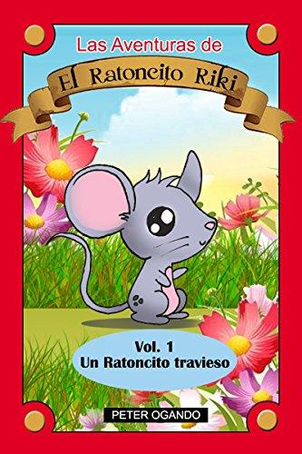 Las Aventuras de EL RATONCITO RIKI: Riki EL RATONCITO TRAVIESO Vol.1 (LAS AVENTURAS DE: EL RATONCITO RIKI) por PETER OGANDO