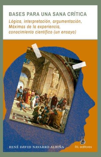 Bases para una sana crítica: lógica, interpretación, argumentación, Máximas de la experiencia, conocimiento científico (un ensayo) por René David Navarro Albiña