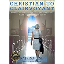 Christian to Clairvoyant: How One Woman Released a Lifetime of Religious Doctrine to Follow Her Destiny (English Edition)
