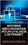 MOYENS SÉCURITAIRES POUR UTILISER L'INTERNET: Protégez vos actifs numériques, votre confidentialité et vos transactions en ligne (Volume t. 2) (French Edition)