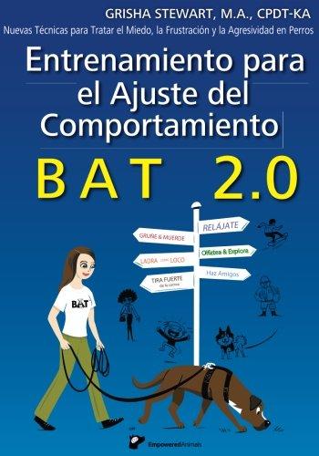 Entrenamiento para el Ajuste del Comportamiento BAT 2.0: Nuevas Técnicas para tratar el Miedo, la Frustración y la Agresividad en Perros por Grisha Stewart MA