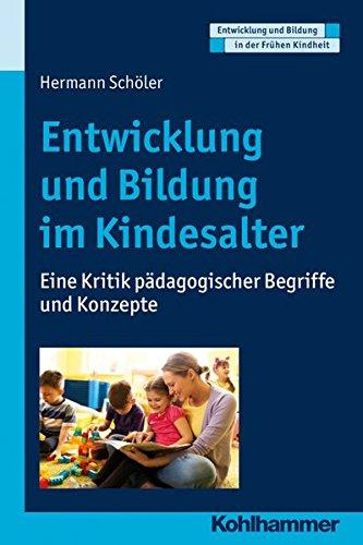 Entwicklung und Bildung im Kindesalter: Eine Kritik pädagogischer Begriffe und Konzepte (Entwicklung und Bildung in der Frühen Kindheit)