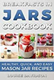 Breakfasts in Jars Cookbook: Healthy, Quick and Easy Mason Jar Recipes