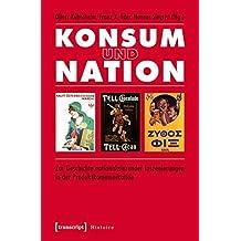 Konsum und Nation: Zur Geschichte nationalisierender Inszenierungen in der Produktkommunikation (Histoire)