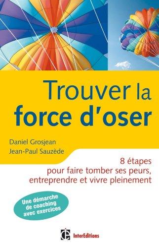 Trouver la force d'oser - 8 étapes pour faire tomber ses peurs, entreprendre et vivre pleinement- 2e par Daniel Grosjean