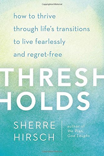 thresholds-how-to-thrive-through-lifes-transitions-to-live-fearlessly-and-regret-free-by-sherre-hirs