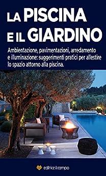 La piscina e il giardino: Ambientazione, pavimentazioni, arredamento e illuminazione: suggerimenti pratici per allestire lo spazio attorno alla piscina di [Editrice Il Campo]