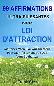 99 Affirmations Ultra-Puissantes pour La Loi dAttraction: Maîtrisez Votre Pouvoir Créateur Pour Manifester Tout Ce Que Vous Souhaitez