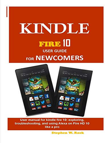 KINDLE  Fire 10 USER GUIDE FOR NEWCOMERS: User manual for kindle fire 10: exploring, troubleshooting, and using Alexa on Fire HD 10 like a pro (English Edition) (Für Kindle Dummies Fire)