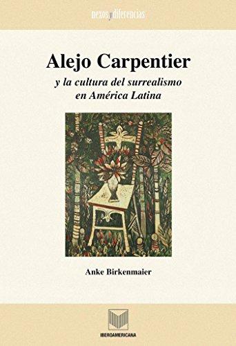 Alejo Carpentier y la cultura del surrealismo en América Latina (Nexos y Diferencias. Estudios de la Cultura de América Latina nº 15) por Anke Birkenmaier