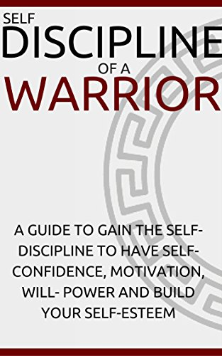 Self Discipline of a Warrior: A Guide To Gain The Self-Discipline and Have Self-Confidence, Motivation, Will- Power and Build Your Self-Esteem. book cover