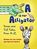 A is for Alligator: Draw And Tell Tales From AâZ