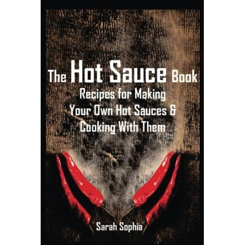 The Hot Sauce Book: Recipes for Making Your Own Hot Sauces and Cooking With Them by Sarah Sophia (2014-01-15)