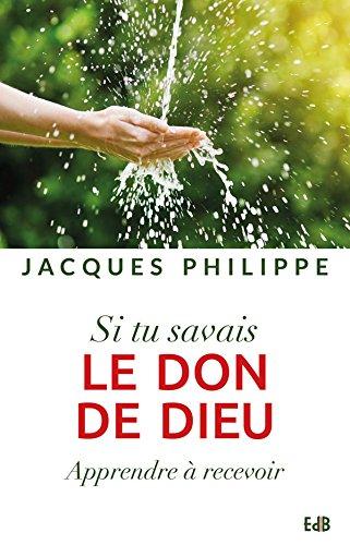 Si tu savais le don de Dieu : Apprendre à recevoir par Jacques Philippe