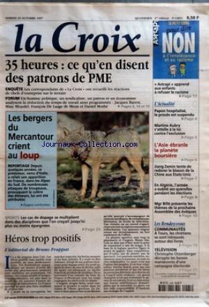 CROIX (LA) [No 34851] du 25/10/1997 - 35 HEURES - CE QU'EN DISENT DES PATRONS DE PME - LES BERGERS DU MERCANTOUR CRIENT AU LOUP - SPORTS - LES CAS DE DOPAGE SE MULTIPLIENT DANS DES DISCIPLINES QUE L'ON CROYAIT JUSQU'ICI PLUS OU MOINS EPARGNEES - HEROS TROP POSITIFS - L'EDITORIAL DE BRUNO FRAPPAT - ASTRAPI APPREND AUX ENFANTS A REFUSER LE RACISME - L'ACTUALITE - PAPON HOSPITALISE LE PROCES EST SUSPENDU - MARTINE AUBRY S'ATTELLE A LA LOI CONTRE L'EXCLUSION - L'ASIE EBRANLE LA PLANETE BOURSIERE - par Collectif