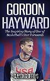 Geschenkideen Gordon Hayward: The Inspiring Story of One of Basketball's Star Forwards (Basketball Biography Books) (English Edition)