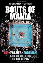 Bouts of Mania: Ali, Frazier and Foreman and an America on the Ropes by Richard Hoffer (2014-07-17)