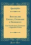 Bacchilide Epinici, Ditirambi e Frammenti: Con Introduzione, Commento e Appendice Critica (Classic Reprint)