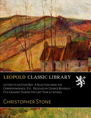 Letters to an Eton Boy. A Selection from the Correspondence, Etc., Received by George Beverley Fitz Grannet During His Last Year at School por Christopher Stone