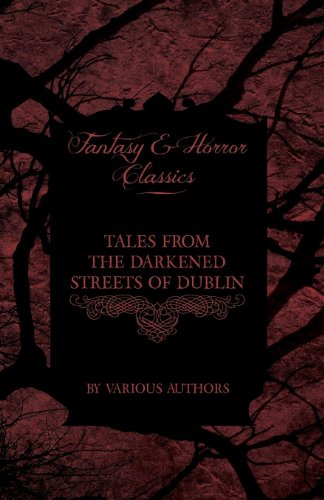 Tales from the Darkened Streets of Dublin - Ghost Stories and Tales of Witchcraft and Magic from Authors Like Bram Stoker and J. Sheridan Le Fanu (Fantasy and Horror Classics) Cover Image
