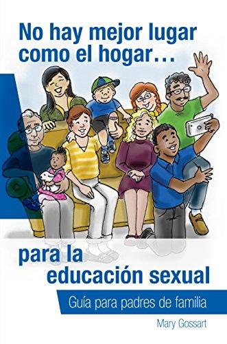 No hay mejor lugar como el hogar…para la educación sexual: Guía para padres de familia por Mary Gossart