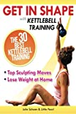 Get In Shape With Kettlebell Training: The 30 Best Kettlebell Workout Exercises and Top Sculpting Moves To Lose Weight At Home: Volume 3 (Get In Shape Workout Routines and Exercises)