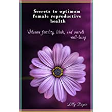 Secrets to optimum female reproductive health: Welcome fertility, libido, and overall well-being (English Edition)