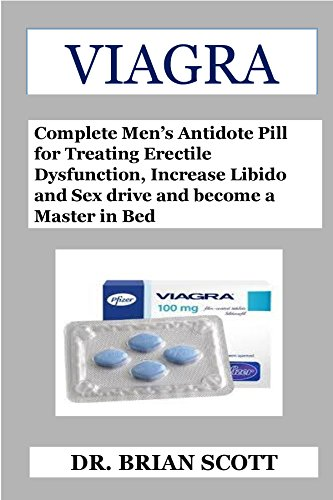 Viagra: Complete Men's Antidote Pill for Treating Erectile Dysfunction, Increase Libido and Sex drive and become a Master in Bed (English Edition)