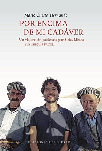 Por encima de mi cadáver: Un viajero sin paciencia por Siria, Líbano y la Turquía kurda por Mario Cuesta Hernando