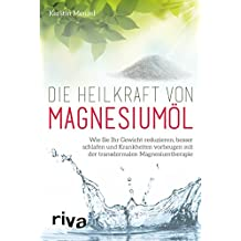 Die Heilkraft von Magnesiumöl: Wie Sie Ihr Gewicht Reduzieren, Besser Schlafen Und Krankheiten Vorbeugen Mit Der Transdermalen Magnesiumtherapie