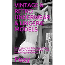 VINTAGE & RETRO UNDERWEAR & LINGERIE MODELS: From saucy old black and whites to 1970's catalogue models... and everything inbetween! (English Edition)