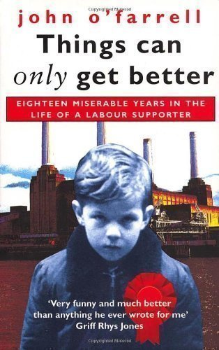 Things Can Only Get Better: Eighteen Miserable Years in the Life of a Labour Supporter, 1979-1997 by O'Farrell, John [01 May 1999]