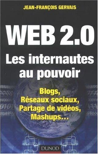 Web 2.0 Les internautes au pouvoir : Blogs, Réseaux sociaux, Partage de vidéos, Mashups... par Jean-François Gervais