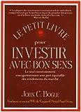 Le petit livre pour investir avec bon sens : Le seul investissement vous garantissant une part équitable des rendements du marché
