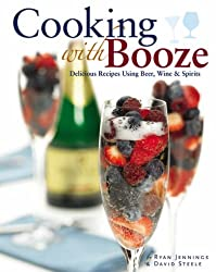 Cooking with Booze: Delicious Recipes Using Wine, Beer and Spirits