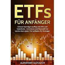 ETFs FÜR ANFÄNGER: Sicherer Vermögensaufbau mit ETFs und Indexfonds - Investieren und finanziell frei werden kann jeder! Ein Leitfaden für Einsteiger.