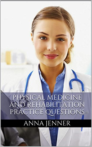Physical Medicine and Rehabilitation Board Review: Rehabilitation and Health Assessment Practice Questions