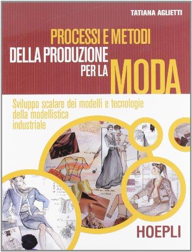 Processi e metodi della produzione per la moda. Sviluppo scalare dei modelli e tecnologie della modellistica. Con espansione online. Per gli Ist. professionali