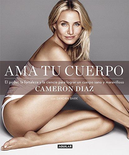 Ama tu cuerpo: El poder, la fortaleza y la ciencia para lograr un cuerpo sano y maravilloso por Cameron Díaz