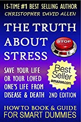 THE TRUTH ABOUT STRESS - SAVE YOUR LIFE OR A LOVED ONE'S LIFE FROM DISEASE OR DEATH - 2ND EDITION - HOW TO BOOK & GUIDE FOR SMART DUMMIES