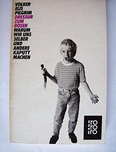 Volker Elis Pilgrim: Dressur zum Bösen - Warum wir uns selber und andere kaputt machen