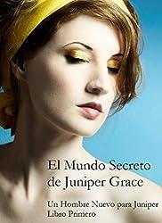El Mundo Secreto De Juniper Grace - Un Hombre Nuevo Para Juniper (Libro Primero) (Spanish Edition)