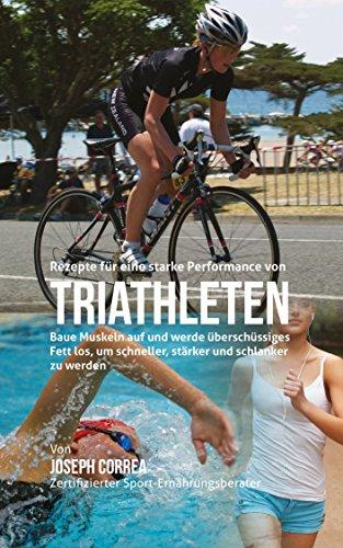 Rezepte für eine starke Performance von Triathleten: Baue Muskeln auf und werde überschüssiges Fett los, um schneller, stärker und schlanker zu werden (German Edition) por Joseph Correa (Zertifizierter Sport-Ernährungsberater)