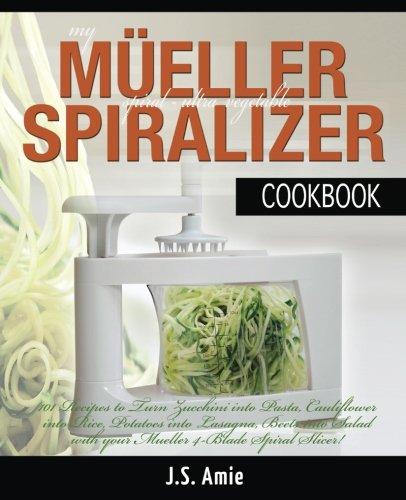 My Mueller Spiral-Ultra Vegetable Spiralizer Cookbook: 101 Recipes to Turn Zucchini into Pasta, Cauliflower into Rice, Potatoes into Lasagna, Beets Volume 4 (Vegetable Spiralizer Cookbooks)