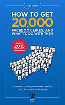 How to get 20,000 Facebook Likes, and what to do with them by [Burton, Nige]