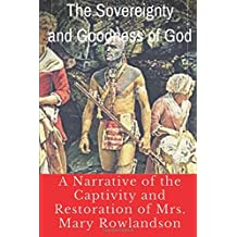 The Sovereignty and Goodness of God : A Narrative of the Captivity and Restoration of Mrs. Mary Rowlandson: One of the America's first captivity narratives