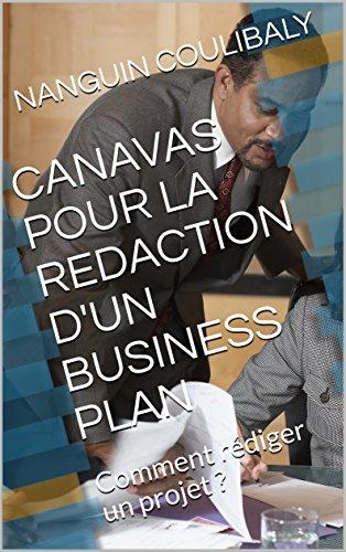 CANAVAS POUR LA REDACTION D'UN BUSINESS PLAN: Comment rédiger un projet ? par NANGUIN COULIBALY