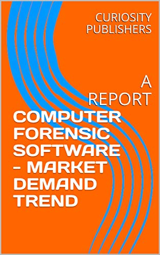 COMPUTER FORENSIC SOFTWARE - MARKET DEMAND TREND: A REPORT (English Edition)